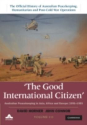 Good International Citizen: Volume 3, The Official History of Australian Peacekeeping, Humanitarian and Post-Cold War Operations, David Horner, John Connor