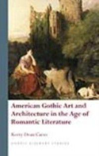 Gothic Literary Studies: American Gothic Art and Architecture in the Age of Romantic Literature, Kerry Dean Carso