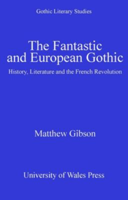 Gothic Literary Studies: The Fantastic and European Gothic, Matthew Gibson