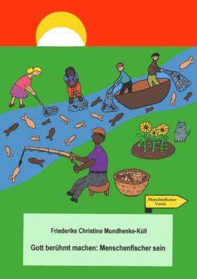 Gott berühmt machen: Menschenfischer sein, Friederike Mundhenke-Küll