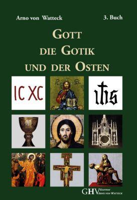 Gott, die Gotik und der Osten - Arno von Watteck |