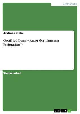 "Gottfried Benn – Autor der ""Inneren Emigration""?, Andreas Szalai"