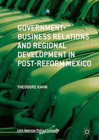 Government-Business Relations and Regional Development in Post-Reform Mexico, Theodore Kahn