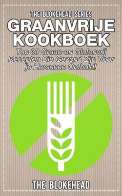 Graanvrije kookboek Top 30 graan- en glutenvrij recepten die gezond zijn voor je hersenen onthuld!, The Blokehead
