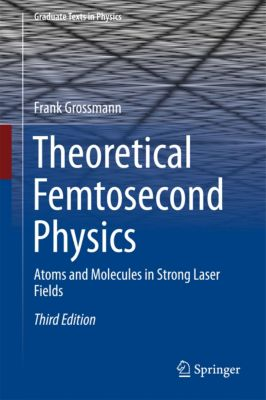 Graduate Texts in Physics: Theoretical Femtosecond Physics, Frank Grossmann