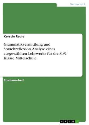 Grammatikvermittlung und Sprachreflexion. Analyse eines ausgewählten Lehrwerks für die 8./9. Klasse Mittelschule, Kerstin Reule