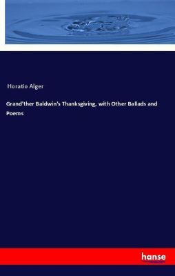 Grand'ther Baldwin's Thanksgiving, with Other Ballads and Poems, Horatio Alger