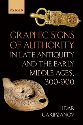 Graphic Signs of Authority in Late Antiquity and the Early Middle Ages, 300-900, Ildar Garipzanov