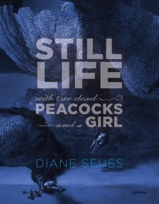 Graywolf Press: Still Life with Two Dead Peacocks and a Girl, Diane Seuss