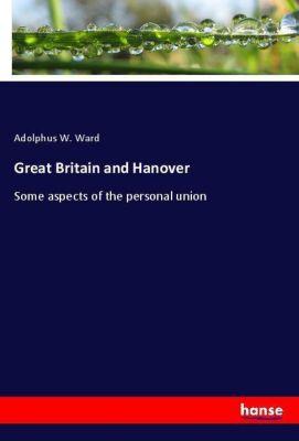 Great Britain and Hanover, Adolphus W. Ward