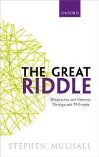 Great Riddle: Wittgenstein and Nonsense, Theology and Philosophy, Stephen Mulhall