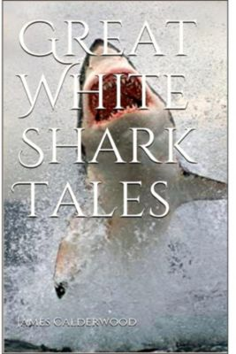 Great White Shark Tales, James  A Calderwood