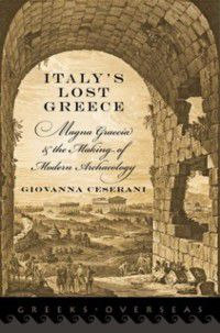 Greeks Overseas: Italys Lost Greece: Magna Graecia and the Making of Modern Archaeology, Giovanna Ceserani