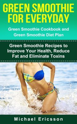 Green Smoothie for Everyday: Green Smoothie Cookbook and Green Smoothie Recipes: Green Smoothie Recipes to Improve Your Health, Reduce Fat and Eliminate Toxins, Dr. Michael Ericsson