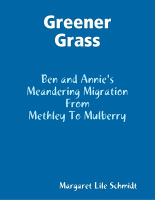 Greener Grass - Ben and Annie's Meandering Migration from Methley to Mulberry, Margaret Lile Schmidt