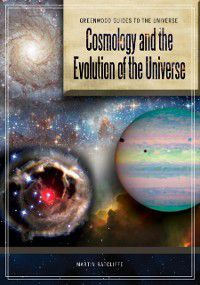 Greenwood Guides to the Universe: Cosmology and the Evolution of the Universe, Martin Ratcliffe