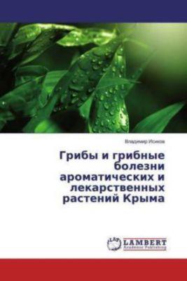 Griby i gribnye bolezni aromaticheskih i lekarstvennyh rastenij Kryma, Vladimir Isikov