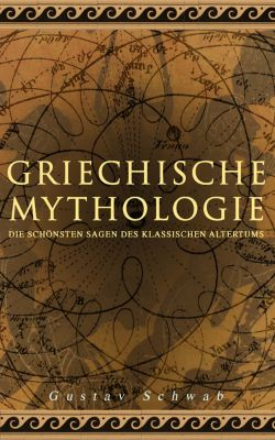 Griechische Mythologie: Die schönsten Sagen des klassischen Altertums, Gustav Schwab