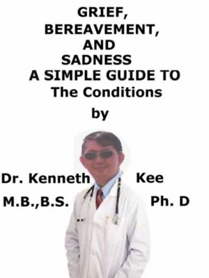 Grief, Bereavement, And Sadness A Simple Guide To The Conditions, Kenneth Kee