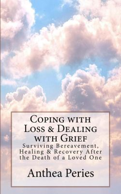 Grief, Bereavement, Death, Loss: Coping with Loss & Dealing with Grief: Surviving Bereavement, Healing & Recovery After the Death of a Loved One (Grief, Bereavement, Death, Loss), Anthea Peries