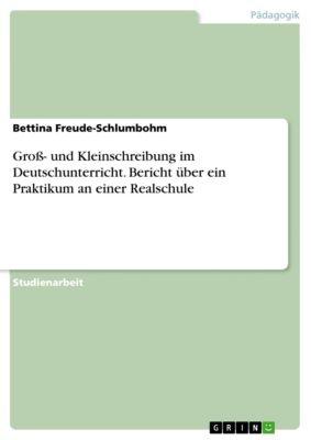 Groß- und Kleinschreibung im Deutschunterricht. Bericht über ein Praktikum an einer Realschule, Bettina Freude-Schlumbohm