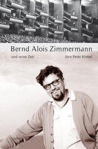 Große Komponisten und ihre Zeit: Bernd Alois Zimmermann und seine Zeit - Jörn Peter Hiekel  