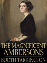Growth Trilogy: The Magnificent Ambersons, Booth Tarkington