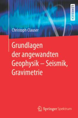Grundlagen der angewandten Geophysik - Seismik, Gravimetrie, Christoph Clauser