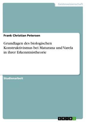 Grundlagen des biologischen Konstruktivismus bei Maturana und Varela in ihrer Erkenntnistheorie, Frank Christian Petersen