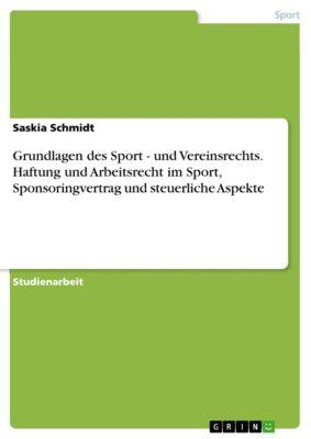 Grundlagen des Sport - und Vereinsrechts. Haftung und Arbeitsrecht im Sport, Sponsoringvertrag und steuerliche Aspekte, Saskia Schmidt