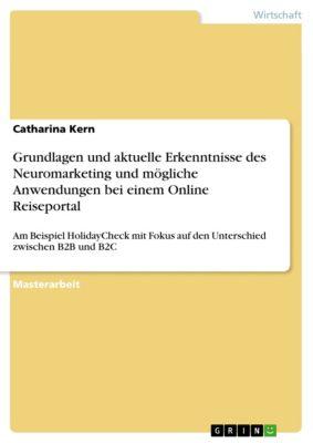 Grundlagen und aktuelle Erkenntnisse des Neuromarketing und mögliche Anwendungen bei einem Online Reiseportal, Catharina Kern