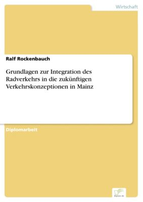 Grundlagen zur Integration des Radverkehrs in die zukünftigen Verkehrskonzeptionen in Mainz, Ralf Rockenbauch