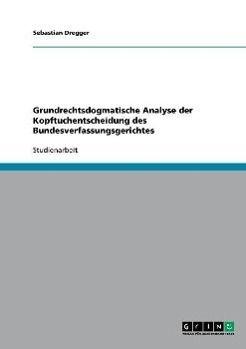 Grundrechtsdogmatische Analyse der Kopftuchentscheidung des Bundesverfassungsgerichtes, Sebastian Dregger