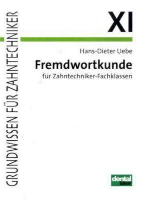 Grundwissen für Zahntechniker: Tl.11 Fremdwortkunde für Zahntechniker-Fachklassen, Hans-Dieter Uebe