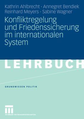 Grundwissen Politik: Konfliktregelung und Friedenssicherung im internationalen System, Annegret Bendiek, Reinhard Meyers, Kathrin Ahlbrecht, Sabine Wagner