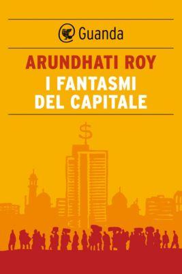 Guanda Saggi: I fantasmi del capitale, Arundhati Roy