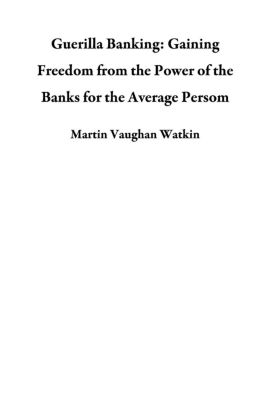 Guerilla Banking: Gaining Freedom from the Power of the Banks for the Average Persom, Martin Vaughan Watkin