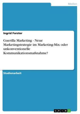 Guerilla Marketing - Neue Marketingstrategie im Marketing-Mix oder unkonventionelle Kommunikationsmaßnahme?, Ingrid Forster