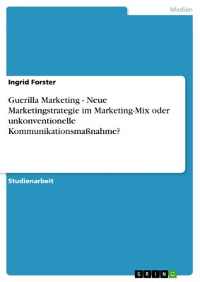 Guerilla Marketing - Neue Marketingstrategie im Marketing-Mix oder unkonventionelle Kommunikationsmaßnahme?, Ingrid Forster
