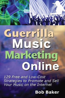 Guerrilla Music Marketing Online: 129 Free & Low-Cost Strategies to Promote & Sell Your Music on the Internet, Bob Baker