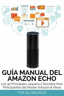 Guía Manual del Amazon Echo : Los 30 Principales Jaqueos y Secretos Para Principiantes del  Master Amazon & Alexa, The Blokehead