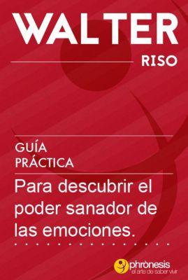 Guías prácticas de Walter Riso: Guía práctica para descubrir el poder sanador de las emociones (Guías prácticas de Walter Riso, #6), Walter Riso