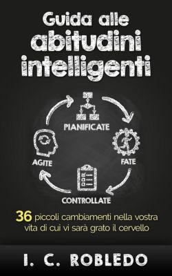 Guida alle abitudini intelligenti: 36 piccoli cambiamenti nella vostra vita di cui vi sarà grato il cervello, I. C. Robledo