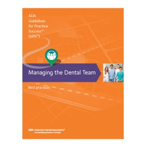 Guidelines for Practice Success: Managing the Dental Team: Guidelines for Practice Success, American Dental Association