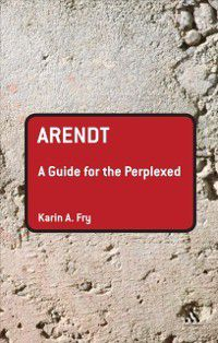 Guides for the Perplexed: Arendt: A Guide for the Perplexed, Karin A. Fry