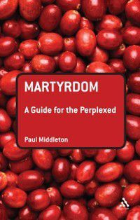 Guides for the Perplexed: Martyrdom: A Guide for the Perplexed, Paul Middleton