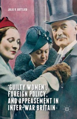 'Guilty Women', Foreign Policy, and Appeasement in Inter-War Britain, Julie V. Gottlieb