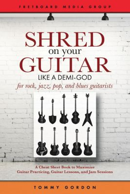 Guitar Practicing Guide: Shred on Your Guitar Like a Demi-God: A Cheat Sheet Book to Maximize Guitar Practicing, Guitar Lessons, and Jam Sessions (Guitar Practicing Guide), Tommy Gordon