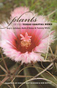 Gulf Coast Books, sponsored by Texas A&M University-Corpus Christi: Plants of the Texas Coastal Bend, Roy L. Lehman