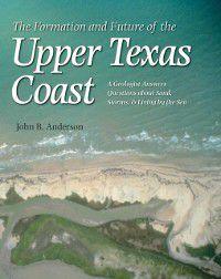 Gulf Coast Books, sponsored by Texas A&M University-Corpus Christi: Formation and Future of the Upper Texas Coast, John B. Anderson